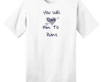 You Will Love Him To Ruins Tee