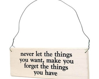"Wood Sign Saying ""Never Let The Things You Want Make You Forget The Things You Have"" White Wood With Black Lettering."