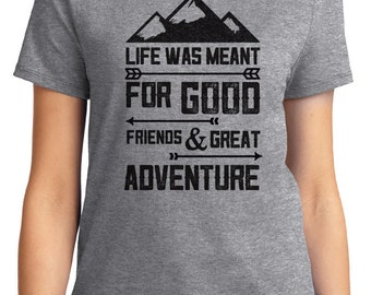 Life Was Meant For Good Friends Great Adventure Camping Unisex & Women's T-shirt Short Sleeve 100% Cotton S-2XL Great Gift (T-CA-30)