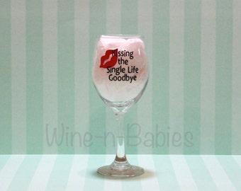 Kissing the Single Life Goodbye - Wine Glass /Gift/Engagement/Bridal Shower/Bride/Custom Wine Glass