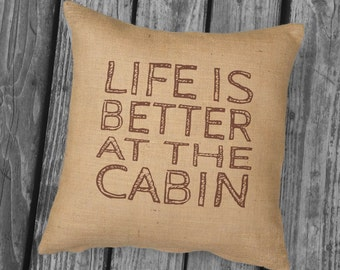 Life is Better at the Cabin, Rustic Cabin Decor, Cabin Pillow, Woodsy Decor, Burlap or Canvas Pillow, Cabin Life, Shabby Chic SPS-154