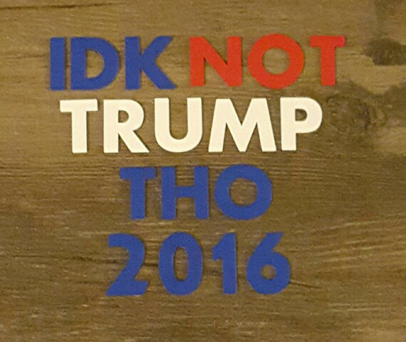 IDK Not Trump Tho 2016 Political Car Decal By