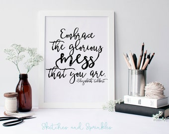 Embrace the Glorious Mess that You Are Print - Home Decor Wall Art - Motivational Printable - Inspiring Elizabeth Gilbert Quote Digital Art