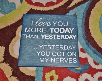 I Love You More Today Than Yesterday.. Yesterday You Got on my Nerves Funny/Cute Sign. Hand Painted Wood - Custom Made Choices Available