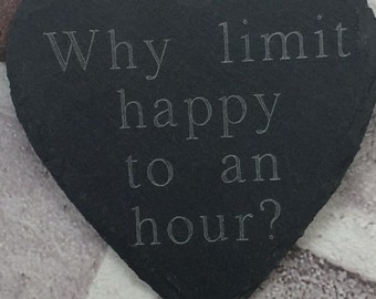 Personalised 'Why limit happy to an hour?' heart shaped slate coaster.
