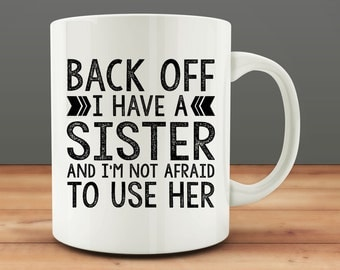 Gift for Sister, Back Off I Have a Sister and I'm Not Afraid to Use Her Mug, funny sister mug (M687)