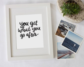 You Get What You Go After Motivational Quote Digital Download Instant Print