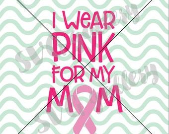 I wear pink for my mom SVG, Breast cancer awareness SVG, Digital cut file, mom svg, think pink svg