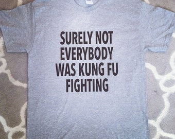 Surely Not Everbody Was Kung Fu Fighting Shirt, Mens Shirt, Novelty Shirt