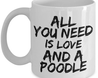 Unique Coffee Mug - All You Need Is Love And A Poodle - Amazing Present Idea, Great Quality Ceramic Cups For Coffee, Tea, Milk -11oz