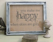 You Make Me Happy When Skies are Grey burlap print RTS