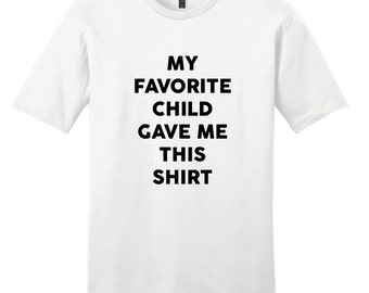 My Favorite Child Gave Me This Shirt - Funny Quote Mom and Dad Gift T-Shirt