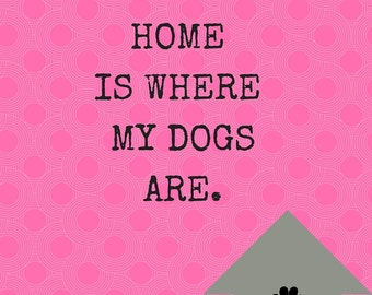 "Pink and Gray ""Home is where my Dogs are"" Art Print"