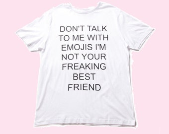 Don't Talk To Me With Emojis I'm Not Your Freaking Best Friend - White TEE - UNISEX - All Sizes - Digital Printing