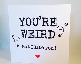 You're Weird, but I like you! Love card