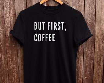 But First Coffee Tshirt - funny coffee shirt, coffee tumblr tshirt, coffee gifts, coffee quote shirt, coffee prints, coffee shirt