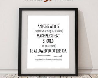 "Anyone Who Is...Made President - Douglas Adams Quote - Hitchhiker's Guide To The Galaxy - Instant Download - 8 x 10"" Wall Art Printable"