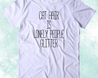 Cat Hair is Lonely People Glitter Shirt Funny Cat Animal Lover Kitten Owner Clothing Tumblr T-shirt