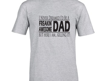 Funny tshirt for dad.  I never dreamed I'd be a freakin' awesome dad, but here I am  killing it!  Great Father's Day gift idea. Gift for dad