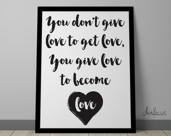 You dont give love to get love, you give to become love Digital Art Print - Inspirational Wall Art, Love Quote Art, Printable Typography Art
