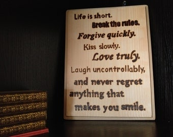 Life is short, Break the rules, Forgive quickly, Kiss slowly, Love truly, Laugh uncontrollably, Woodburned Sign, Inspirational Quote