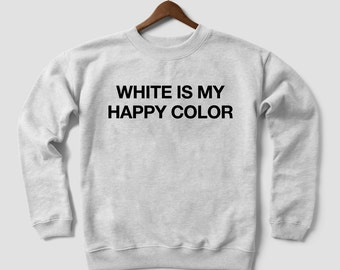 White is my happy colour sweatshirt jumper funny saying women girl fashion top