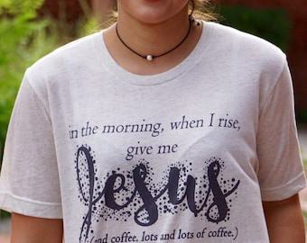 In the Morning When I Rise, Give me Coffee & Jesus  - Oatmeal Triblend - Unisex Tee - Graphic Tee - T-Shirt - Women's Tops - Christian