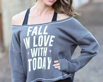 Fall in Love with Today. Wide Shouldered Cropped Super Soft Sporty Sweatshirt. Women's Cozy Sweatshirt. Off the Shoulder Sweatshirt. Love.