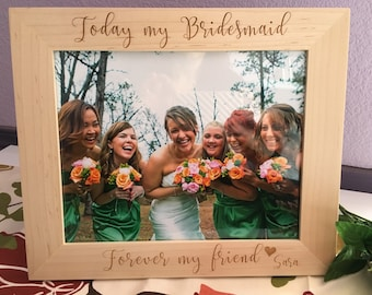 5x7 Photo Bridesmaid Frame Laser Engraved Today My Bridesmaid Forever My Friend //excellent wood quality//frames//bridesmaid gifts//women