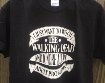 I Just Want to Watch The Walking Dead and Ignore All My Adult Problems shirt