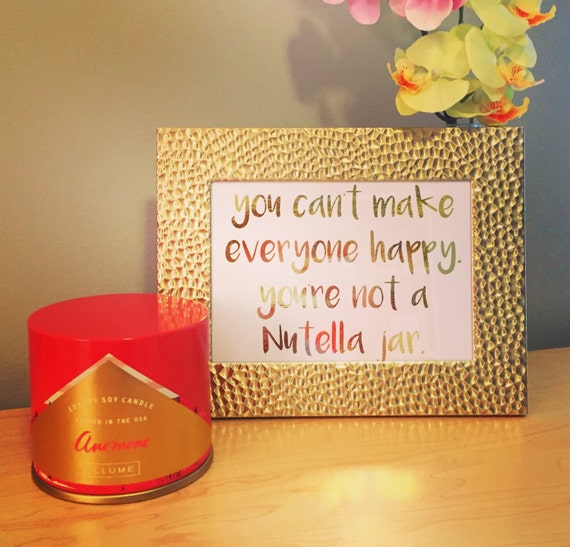 Gold Foil Print - You Can't Make Everyone Happy. You're Not A Nutella Jar