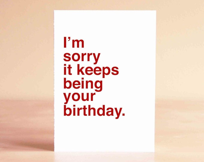 Funny 30th Birthday Card - Funny 40th Birthday Card - Friend Birthday Card - I'm sorry it keeps being your birthday.