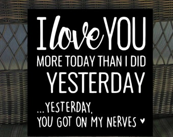 love you more today than I did yesterday. Yesterday you got on my nerves sign  15% off your order. coupon code apr15