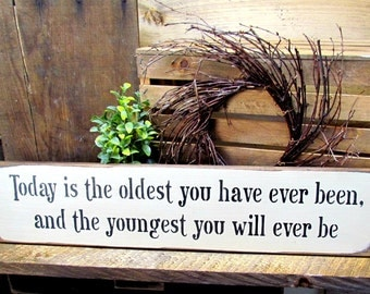 Primitive Wooden Sign, Inspirational Quote, Birthday Gift For a Friend, Today Is The Oldest You Have Ever Been And The Youngest...