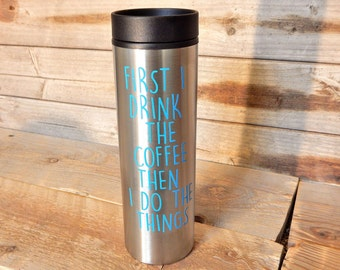 First I Drink the Coffee Then I do the Things.. stainless steel 16 oz BPA free travel coffee tumbler