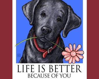 Black Lab Life Is Better Because Of You Poster of Labrador Retriever With Flower In His Mouth
