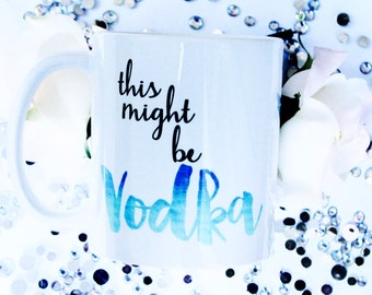 This Might be Vodka Mug | Vodka Mug | Custom Coffee Mug | Vodka | Funny Mugs | Coffee Gift |Vodka Coffee Mug | Coffee Cup with Vodka