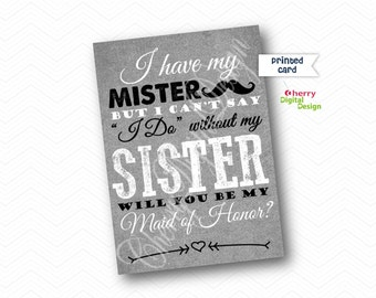 PRINTED I have My Mister but I can't say I do without my Sister. Will you be my maid of Honor 5x7 card.  Wedding card. Sister wedding Card