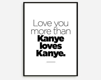 Love You More Than Kanye Loves Kanye, Kanye Poster, Kanye Print, Typographic Poster, Hipster Poster, Funny Poster