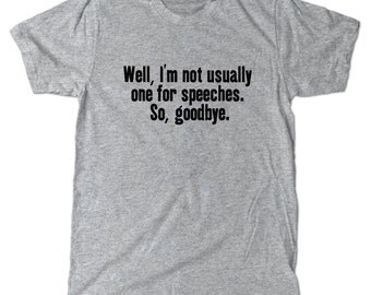 I'm not one for speeches. So, goodbye. T-Shirt