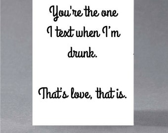 Funny anniversary, birthday, engagement, valentine, anti valentine card - you're the one I text when I'm drunk. That's love, that is