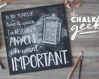 Doctor Who Geeky Chalk Art Quote Print, 900 Years of Time and Space, Never met Anyone who Wasn't Important, Black & White, 12x12