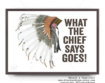 What The Chief Says Goes || typography art print, inspirational print, tribal art, indian print, native american art, indian chief, nursery