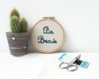 hand embroidery hoop art, be brave wall hanging, inspirational art, modern embroidery, textile art gift, New home gift, handmade in the UK