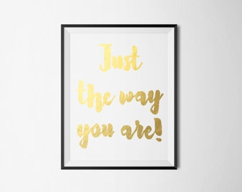 REAL GOLD FOIL Just the way you are! Foil Print-Wall Art Print Gold Foil