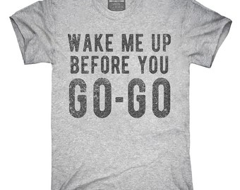 Wake Me Up Before You Go Go T-Shirt, Hoodie, Tank Top, Gifts