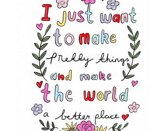 I just want to make pretty things and make the world a better place A5 print ** Prints are printed at home and are partly hand coloured to a