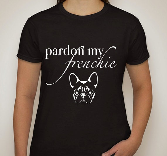 pardon my frenchie t shirt by shoptrainwreck on etsy. Black Bedroom Furniture Sets. Home Design Ideas