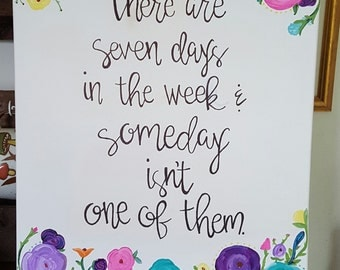 There Are Seven Days in the Week and Someday Isn't One of Them Handpainted 16x20 Canvas