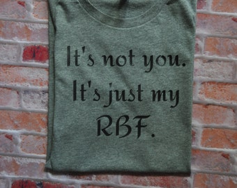 It's not you. It's just my RBF. Women's Shirt - funny women's shirt - women's tee - gift for her - sarcastic gift
